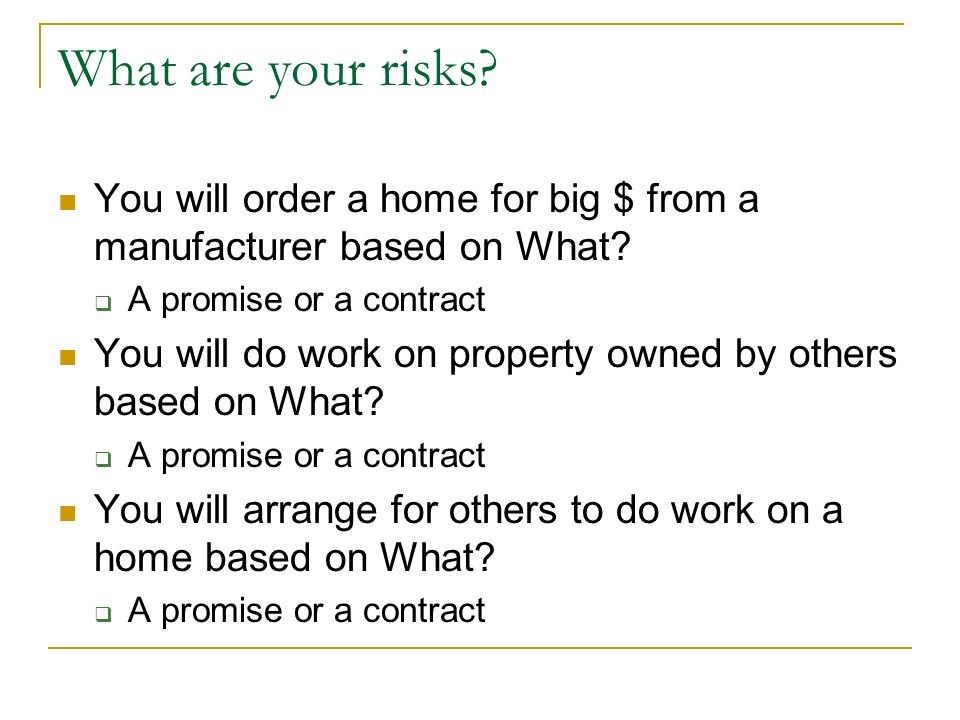 What are your risks. You will order a home for big $ from a manufacturer based on What.