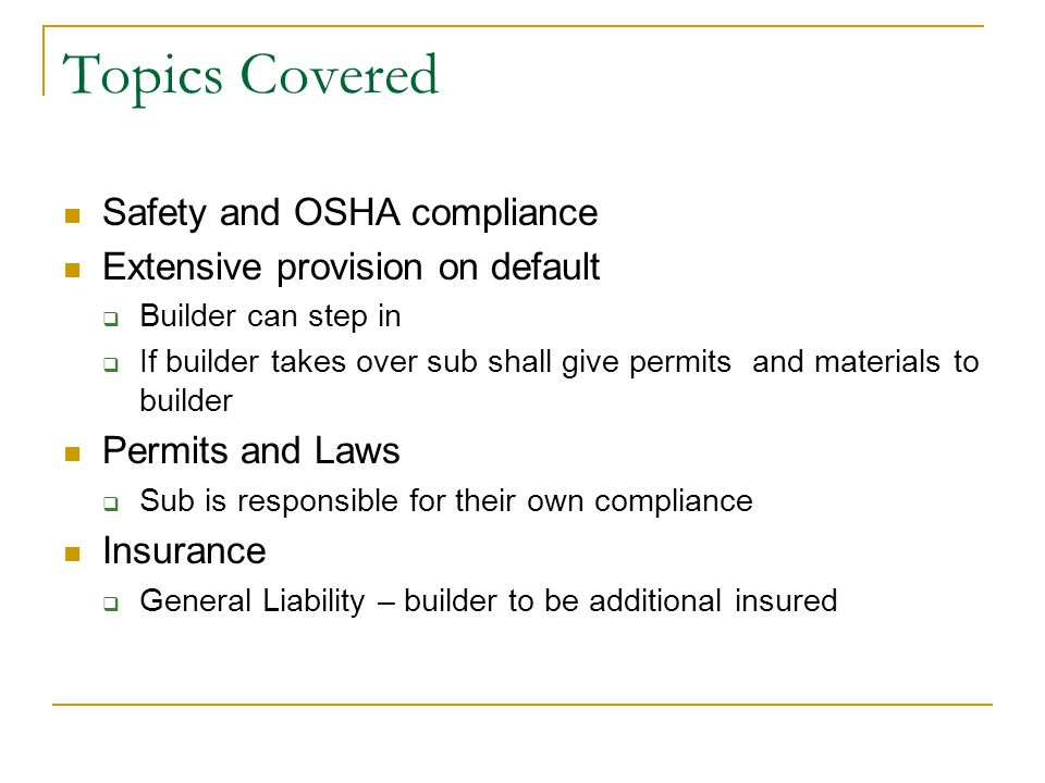 Topics Covered Safety and OSHA compliance Extensive provision on default Builder can step in If builder takes over sub shall give permits and materials to builder Permits and Laws Sub is responsible for their own compliance Insurance General Liability – builder to be additional insured