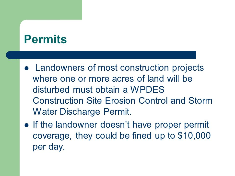 Permits Landowners of most construction projects where one or more acres of land will be disturbed must obtain a WPDES Construction Site Erosion Contr