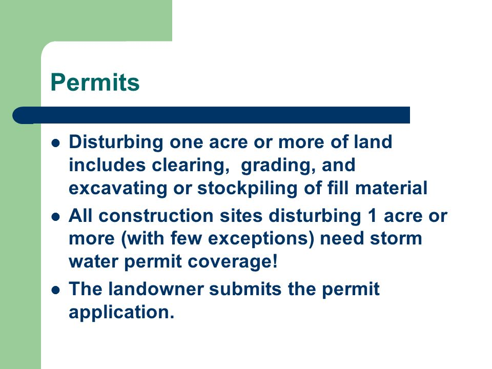 Permits Disturbing one acre or more of land includes clearing, grading, and excavating or stockpiling of fill material All construction sites disturbi