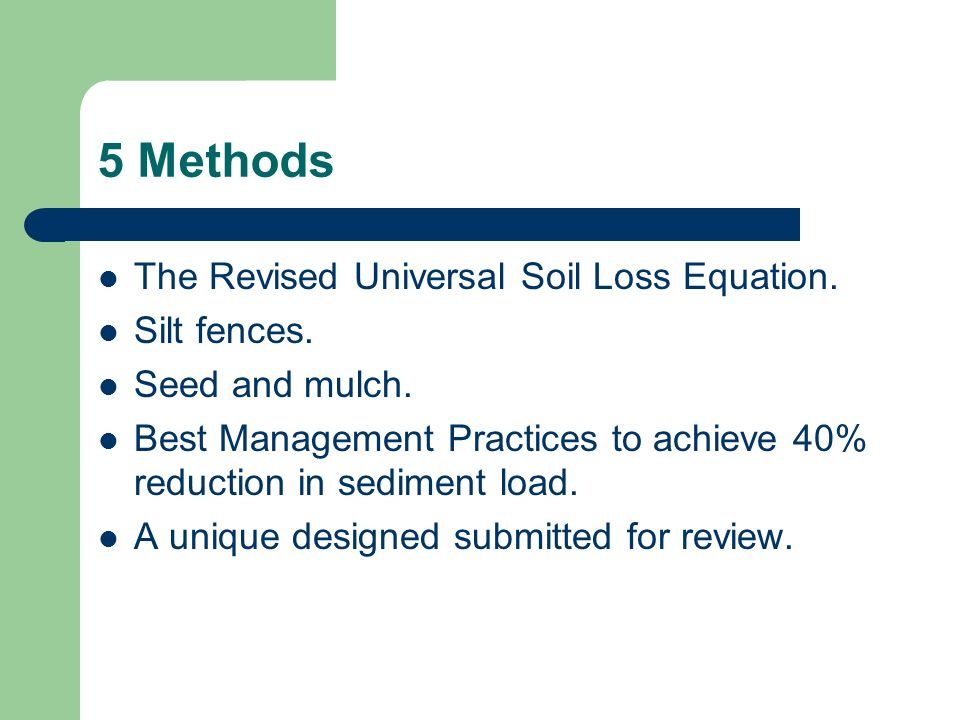 5 Methods The Revised Universal Soil Loss Equation. Silt fences. Seed and mulch. Best Management Practices to achieve 40% reduction in sediment load.