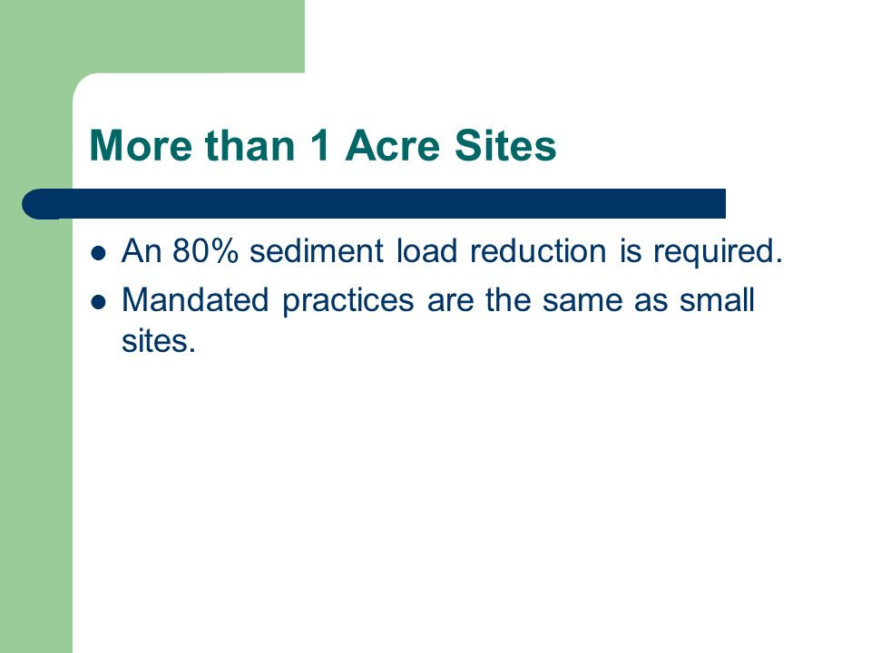 More than 1 Acre Sites An 80% sediment load reduction is required. Mandated practices are the same as small sites.