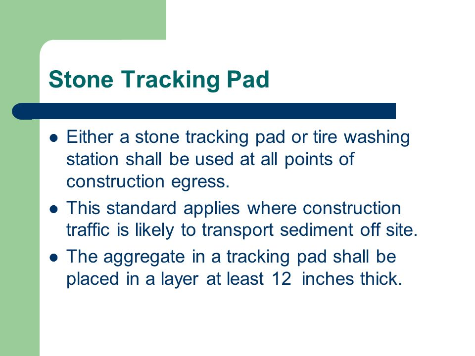 Stone Tracking Pad Either a stone tracking pad or tire washing station shall be used at all points of construction egress. This standard applies where