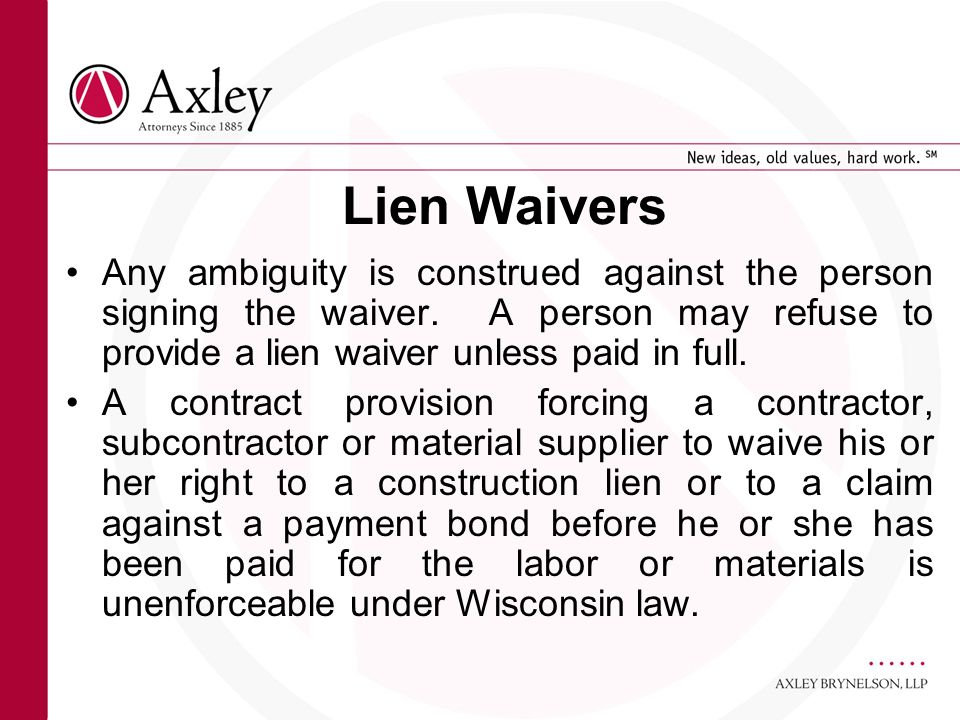 Lien Waivers Any ambiguity is construed against the person signing the waiver. A person may refuse to provide a lien waiver unless paid in full. A con