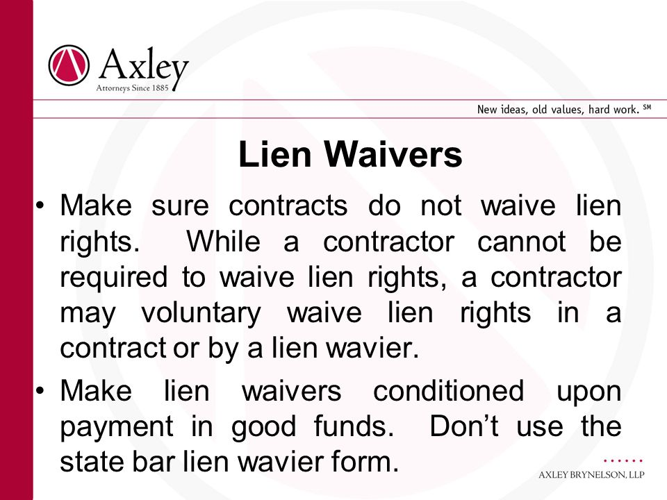 Lien Waivers Make sure contracts do not waive lien rights. While a contractor cannot be required to waive lien rights, a contractor may voluntary waiv