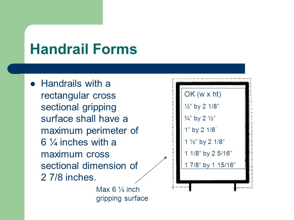 Handrail Forms Handrails with a rectangular cross sectional gripping surface shall have a maximum perimeter of 6 ¼ inches with a maximum cross section