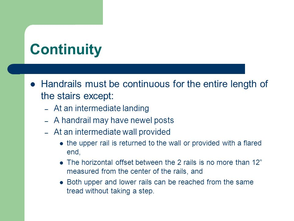 Continuity Handrails must be continuous for the entire length of the stairs except: – At an intermediate landing – A handrail may have newel posts – A