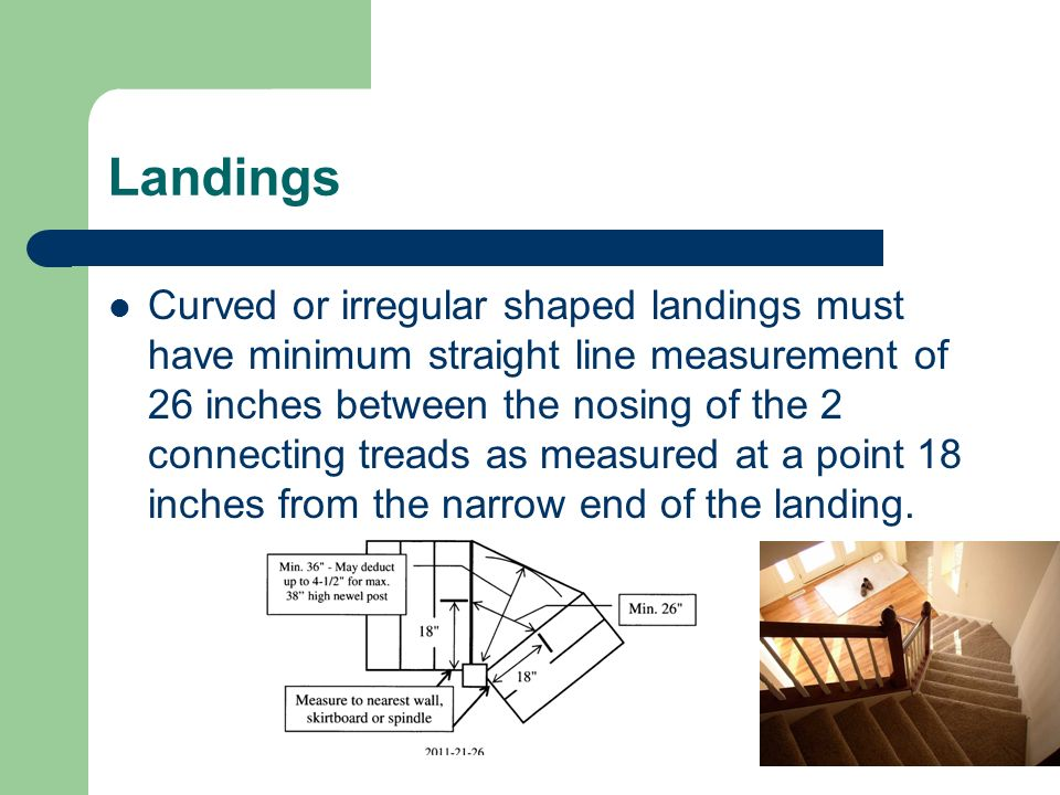 Landings Curved or irregular shaped landings must have minimum straight line measurement of 26 inches between the nosing of the 2 connecting treads as