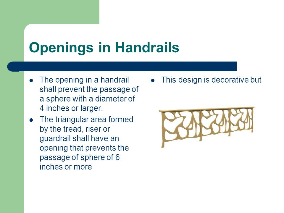 Openings in Handrails The opening in a handrail shall prevent the passage of a sphere with a diameter of 4 inches or larger. The triangular area forme