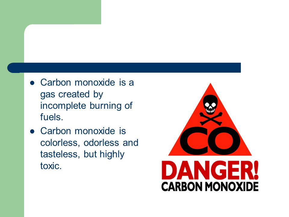 Carbon monoxide is a gas created by incomplete burning of fuels.
