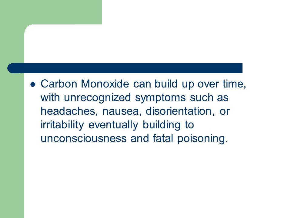 Carbon Monoxide can build up over time, with unrecognized symptoms such as headaches, nausea, disorientation, or irritability eventually building to u