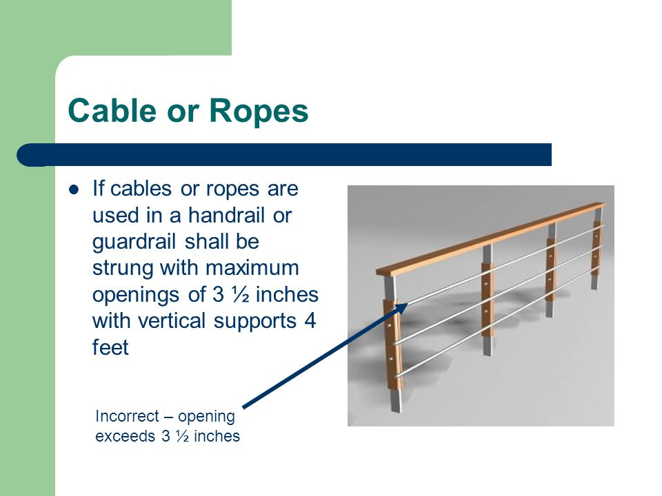 Cable or Ropes If cables or ropes are used in a handrail or guardrail shall be strung with maximum openings of 3 ½ inches with vertical supports 4 fee