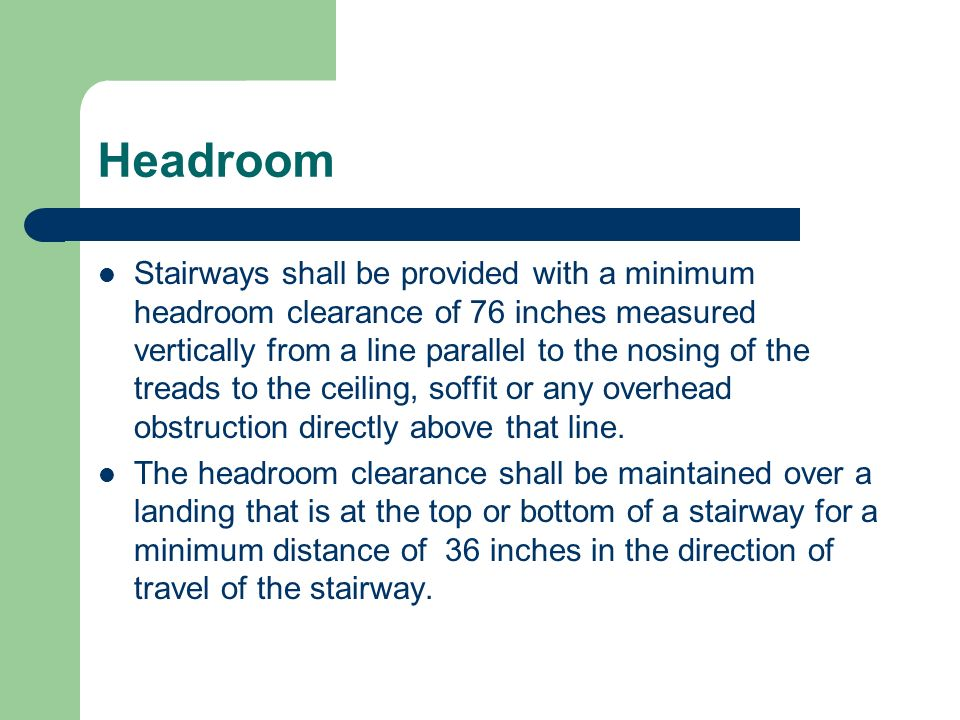 Headroom Stairways shall be provided with a minimum headroom clearance of 76 inches measured vertically from a line parallel to the nosing of the trea