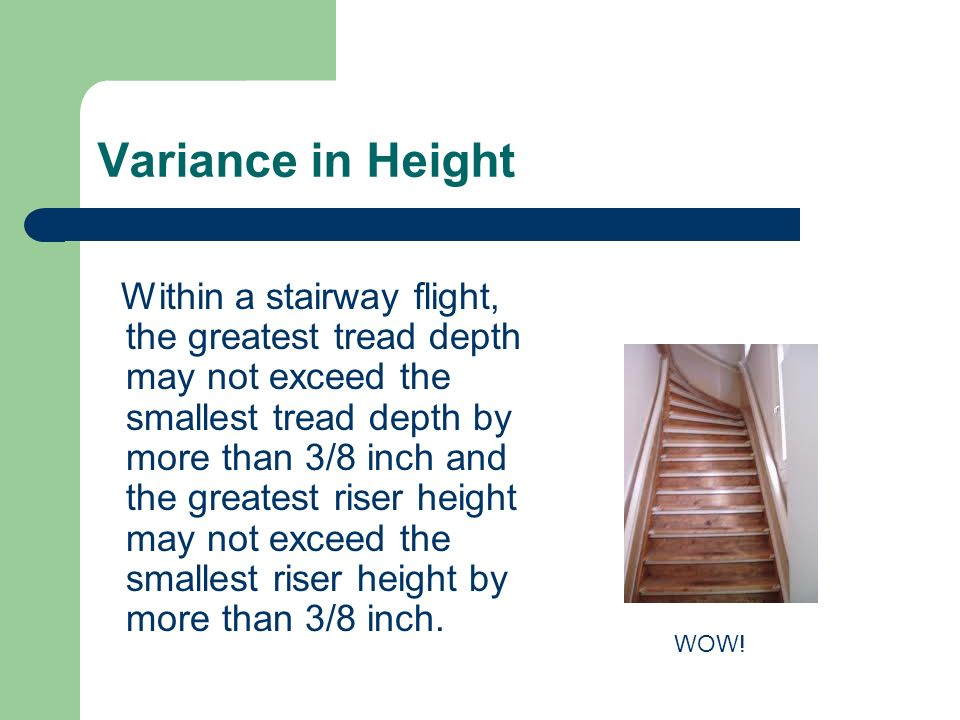 Variance in Height Within a stairway flight, the greatest tread depth may not exceed the smallest tread depth by more than 3/8 inch and the greatest r