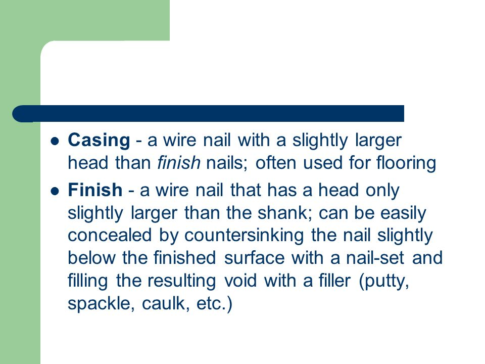 Casing - a wire nail with a slightly larger head than finish nails; often used for flooring Finish - a wire nail that has a head only slightly larger than the shank; can be easily concealed by countersinking the nail slightly below the finished surface with a nail-set and filling the resulting void with a filler (putty, spackle, caulk, etc.)