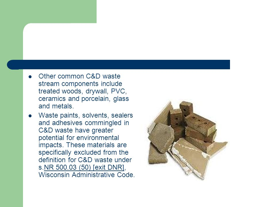 Other common C&D waste stream components include treated woods, drywall, PVC, ceramics and porcelain, glass and metals. Waste paints, solvents, sealer