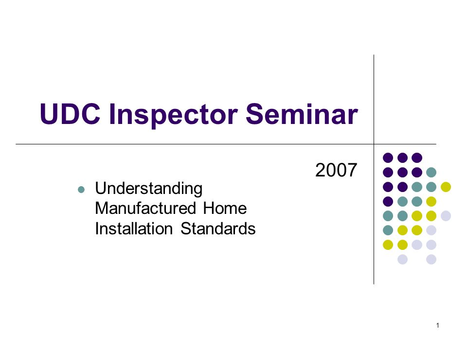 1 UDC Inspector Seminar 2007 Understanding Manufactured Home Installation Standards