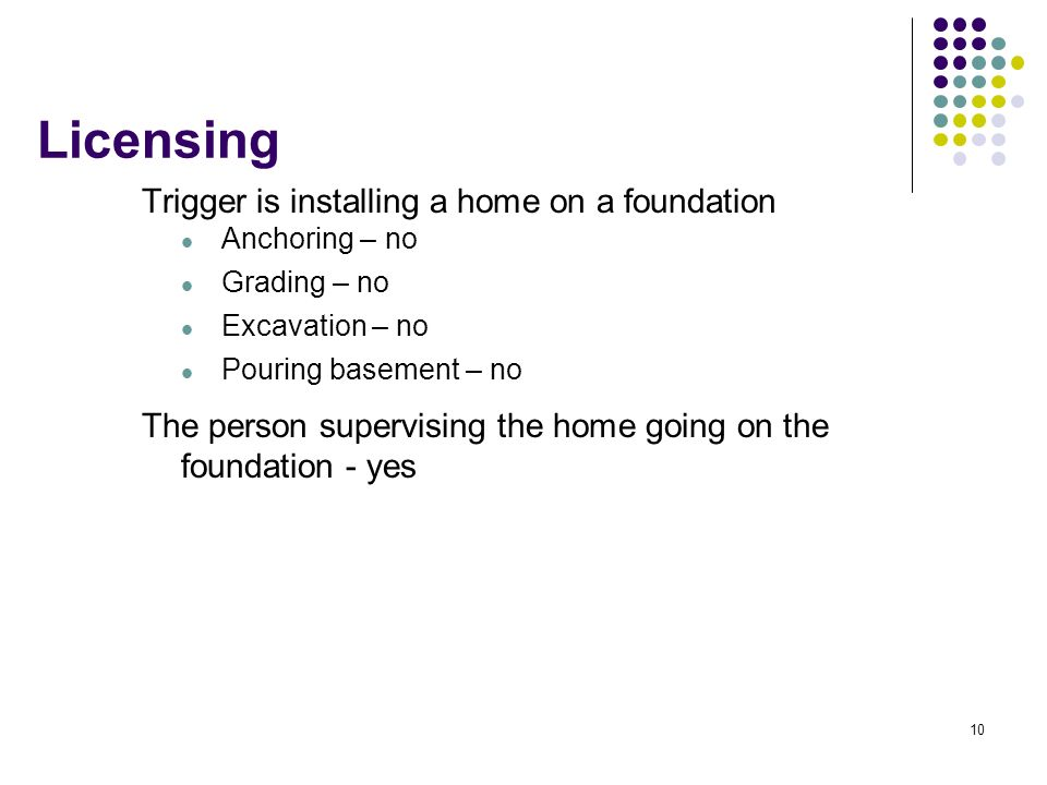 10 Licensing Trigger is installing a home on a foundation Anchoring – no Grading – no Excavation – no Pouring basement – no The person supervising the