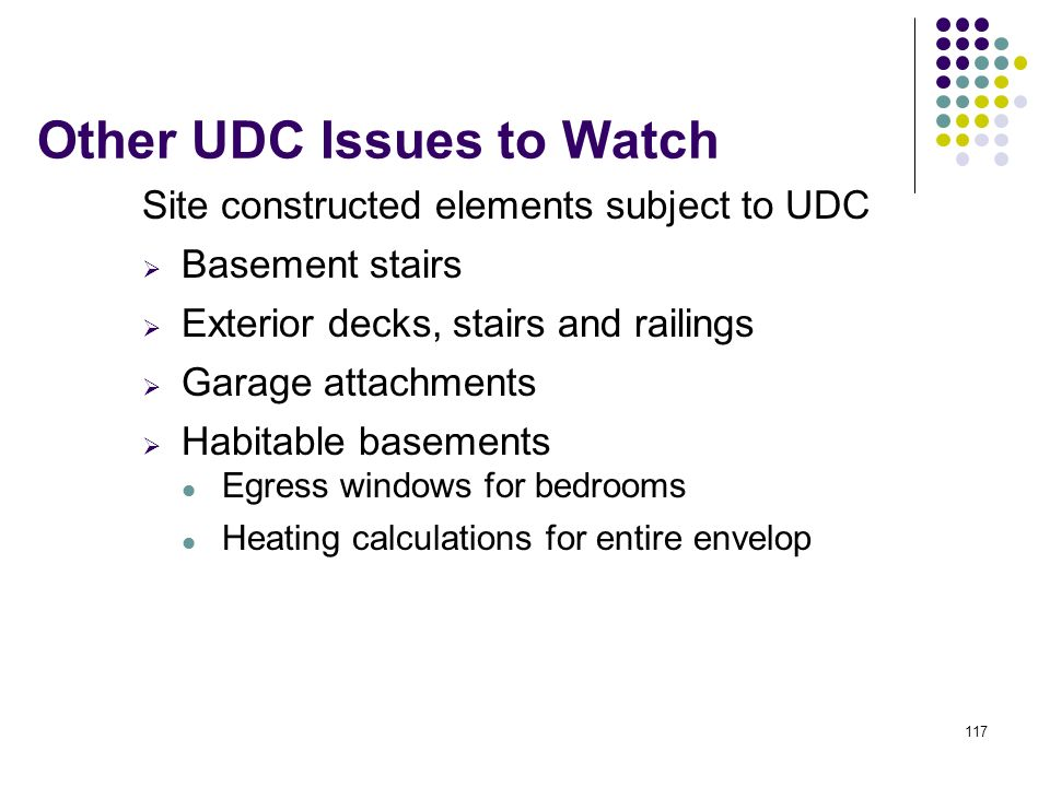 117 Other UDC Issues to Watch Site constructed elements subject to UDC Basement stairs Exterior decks, stairs and railings Garage attachments Habitabl
