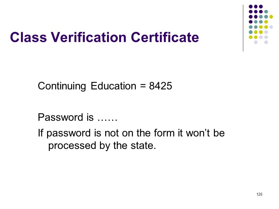 126 Class Verification Certificate Continuing Education = 8425 Password is …… If password is not on the form it wont be processed by the state.