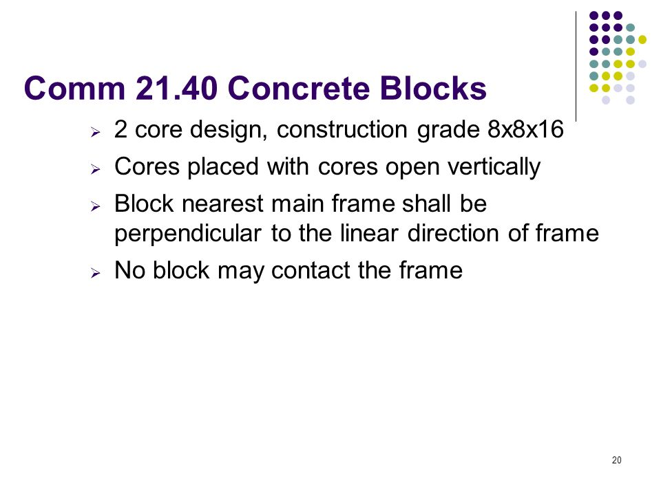 20 Comm 21.40 Concrete Blocks 2 core design, construction grade 8x8x16 Cores placed with cores open vertically Block nearest main frame shall be perpe