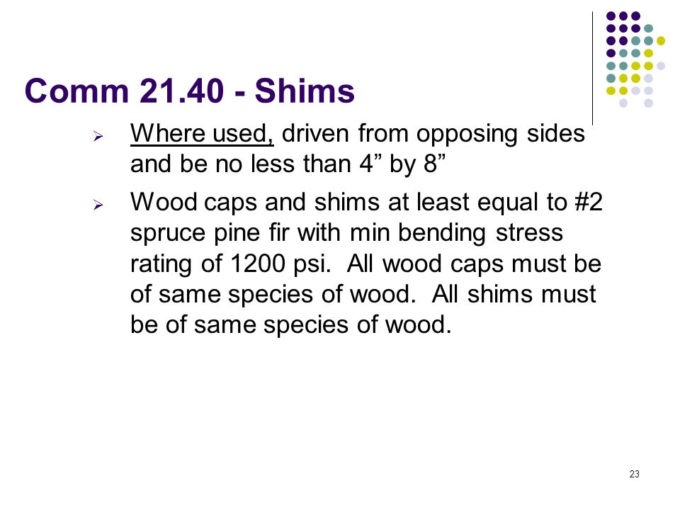 23 Comm 21.40 - Shims Where used, driven from opposing sides and be no less than 4 by 8 Wood caps and shims at least equal to #2 spruce pine fir with