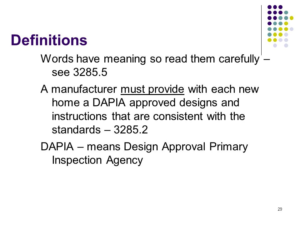 29 Definitions Words have meaning so read them carefully – see 3285.5 A manufacturer must provide with each new home a DAPIA approved designs and inst