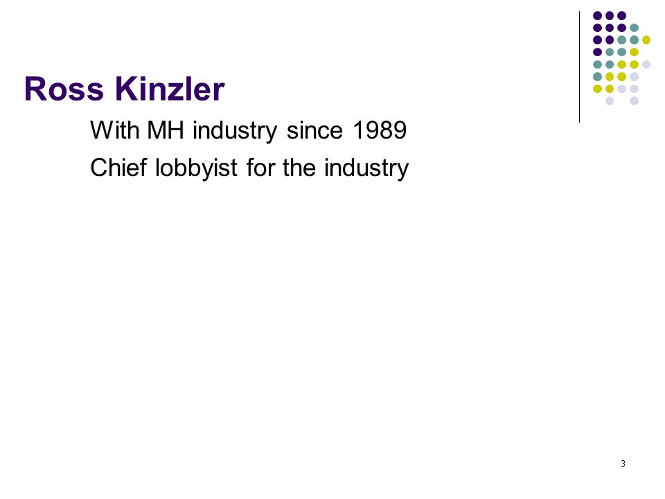 3 Ross Kinzler With MH industry since 1989 Chief lobbyist for the industry