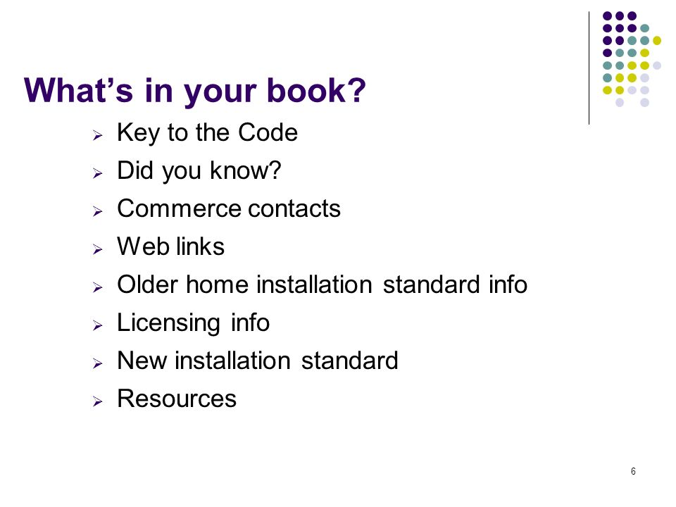 6 Whats in your book? Key to the Code Did you know? Commerce contacts Web links Older home installation standard info Licensing info New installation