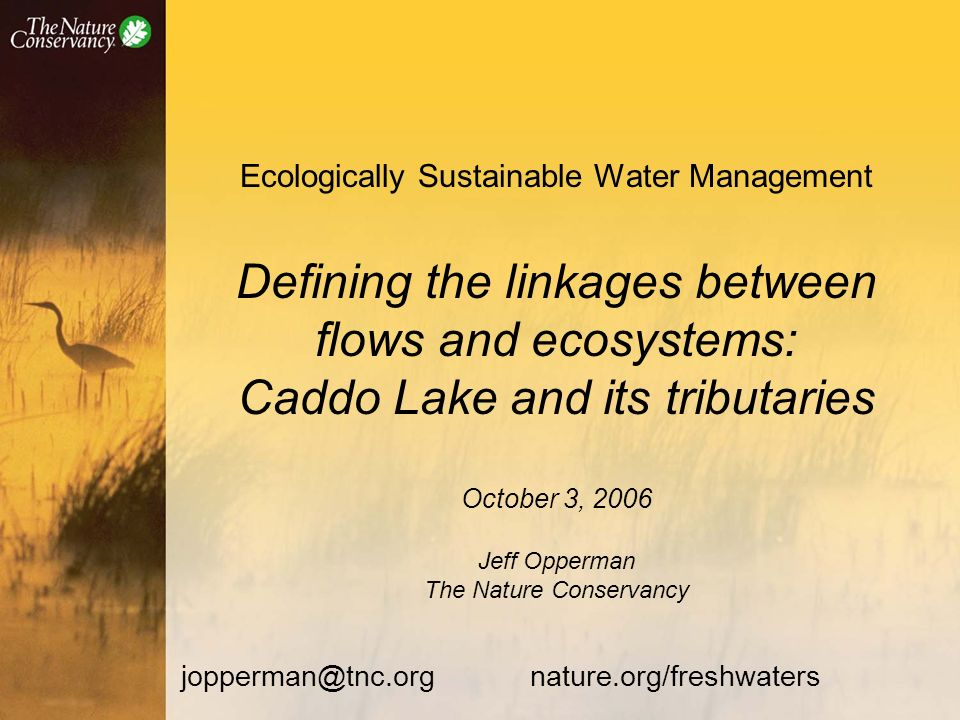 Ecologically Sustainable Water Management Defining the linkages between flows and ecosystems: Caddo Lake and its tributaries October 3, 2006 Jeff Opperman The Nature Conservancy jopperman@tnc.org nature.org/freshwaters