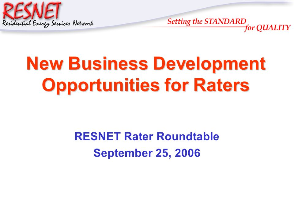RESNET New Business Development Opportunities for Raters RESNET Rater Roundtable September 25, 2006