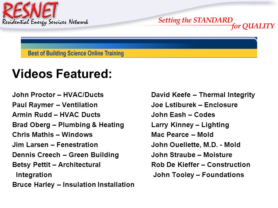 RESNET Videos Featured: John Proctor – HVAC/DuctsDavid Keefe – Thermal Integrity Paul Raymer – VentilationJoe Lstiburek – Enclosure Armin Rudd – HVAC DuctsJohn Eash – Codes Brad Oberg – Plumbing & HeatingLarry Kinney – Lighting Chris Mathis – WindowsMac Pearce – Mold Jim Larsen – FenestrationJohn Ouellette, M.D.