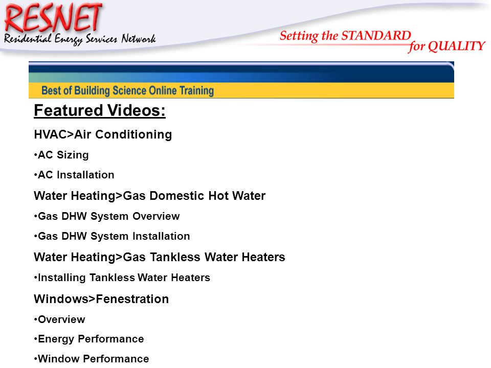 RESNET Featured Videos: HVAC>Air Conditioning AC Sizing AC Installation Water Heating>Gas Domestic Hot Water Gas DHW System Overview Gas DHW System Installation Water Heating>Gas Tankless Water Heaters Installing Tankless Water Heaters Windows>Fenestration Overview Energy Performance Window Performance