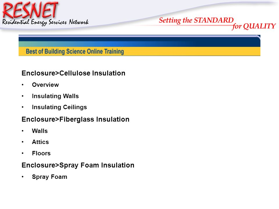 RESNET Enclosure>Cellulose Insulation Overview Insulating Walls Insulating Ceilings Enclosure>Fiberglass Insulation Walls Attics Floors Enclosure>Spra