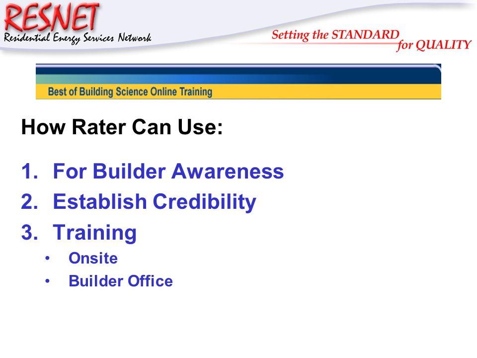 RESNET How Rater Can Use: 1.For Builder Awareness 2.Establish Credibility 3.Training Onsite Builder Office