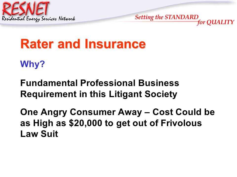 RESNET Rater and Insurance Why? Fundamental Professional Business Requirement in this Litigant Society One Angry Consumer Away – Cost Could be as High