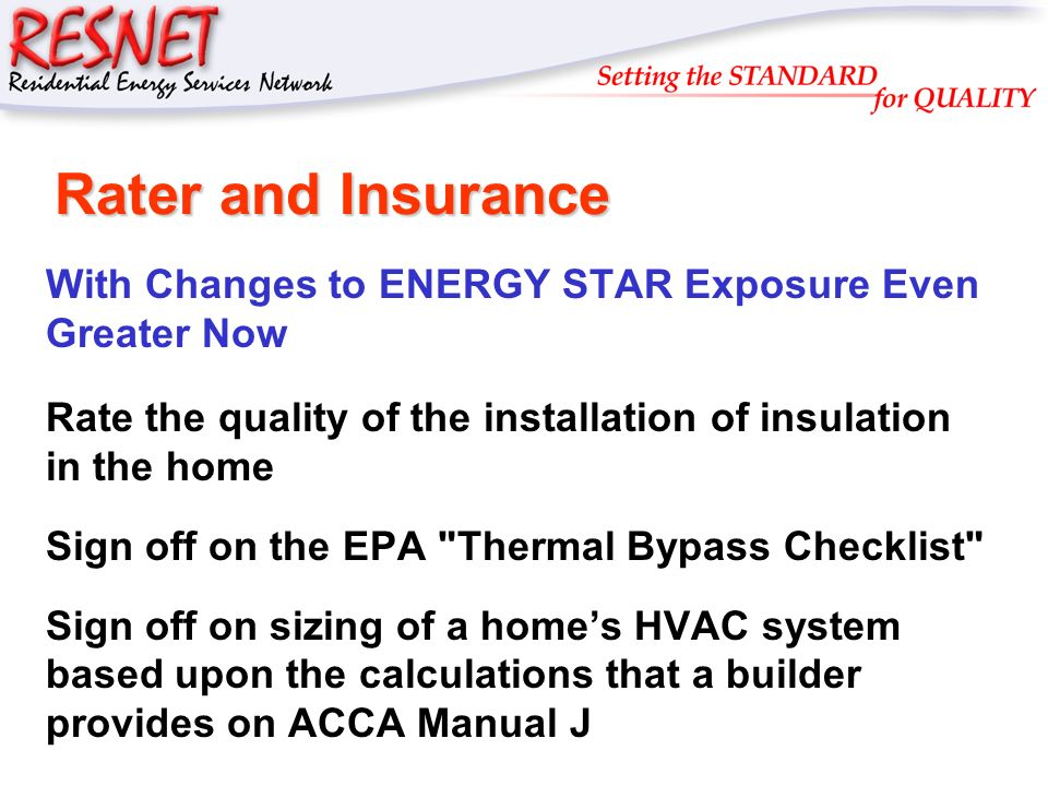 RESNET Rater and Insurance With Changes to ENERGY STAR Exposure Even Greater Now Rate the quality of the installation of insulation in the home Sign off on the EPA Thermal Bypass Checklist Sign off on sizing of a homes HVAC system based upon the calculations that a builder provides on ACCA Manual J