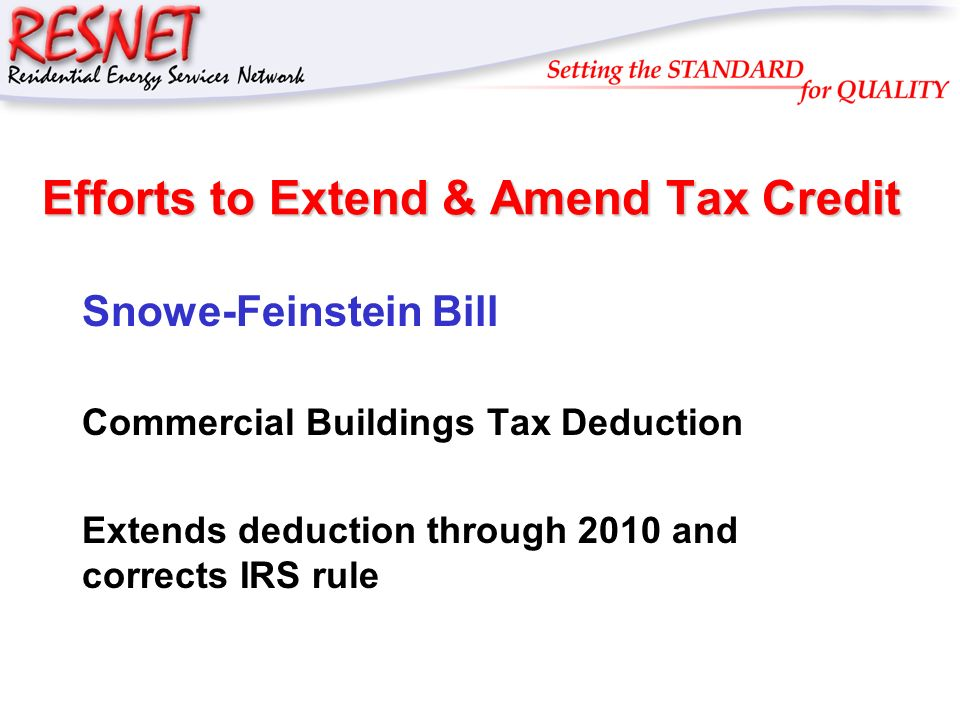 RESNET Efforts to Extend & Amend Tax Credit Snowe-Feinstein Bill Commercial Buildings Tax Deduction Extends deduction through 2010 and corrects IRS rule
