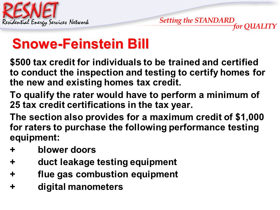 RESNET Snowe-Feinstein Bill $500 tax credit for individuals to be trained and certified to conduct the inspection and testing to certify homes for the new and existing homes tax credit.