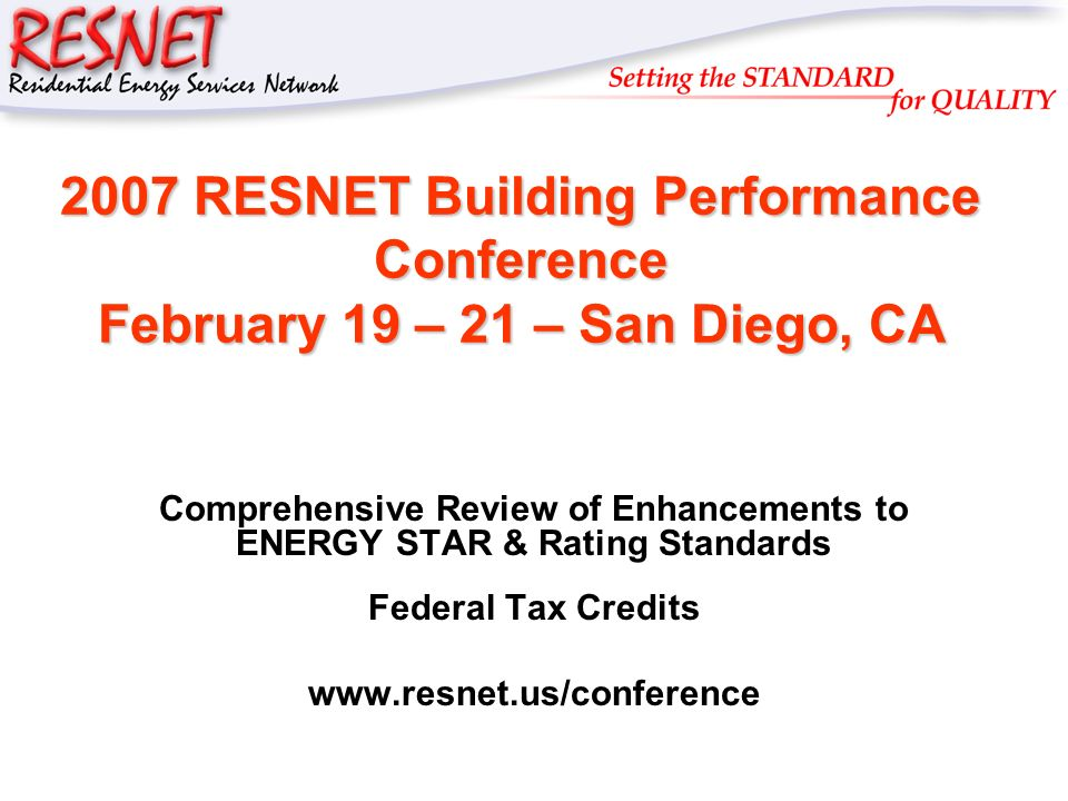 RESNET 2007 RESNET Building Performance Conference February 19 – 21 – San Diego, CA Comprehensive Review of Enhancements to ENERGY STAR & Rating Standards Federal Tax Credits