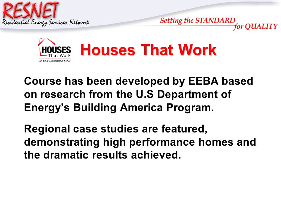 RESNET Houses That Work Course has been developed by EEBA based on research from the U.S Department of Energys Building America Program. Regional case