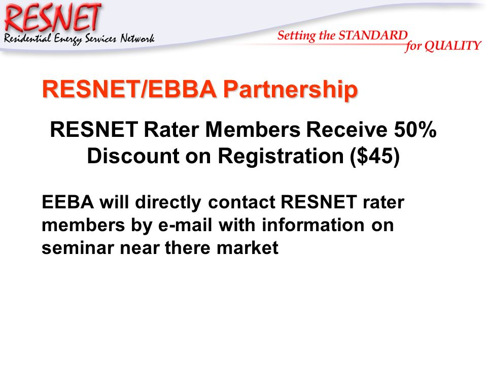 RESNET RESNET/EBBA Partnership RESNET Rater Members Receive 50% Discount on Registration ($45) EEBA will directly contact RESNET rater members by e-ma