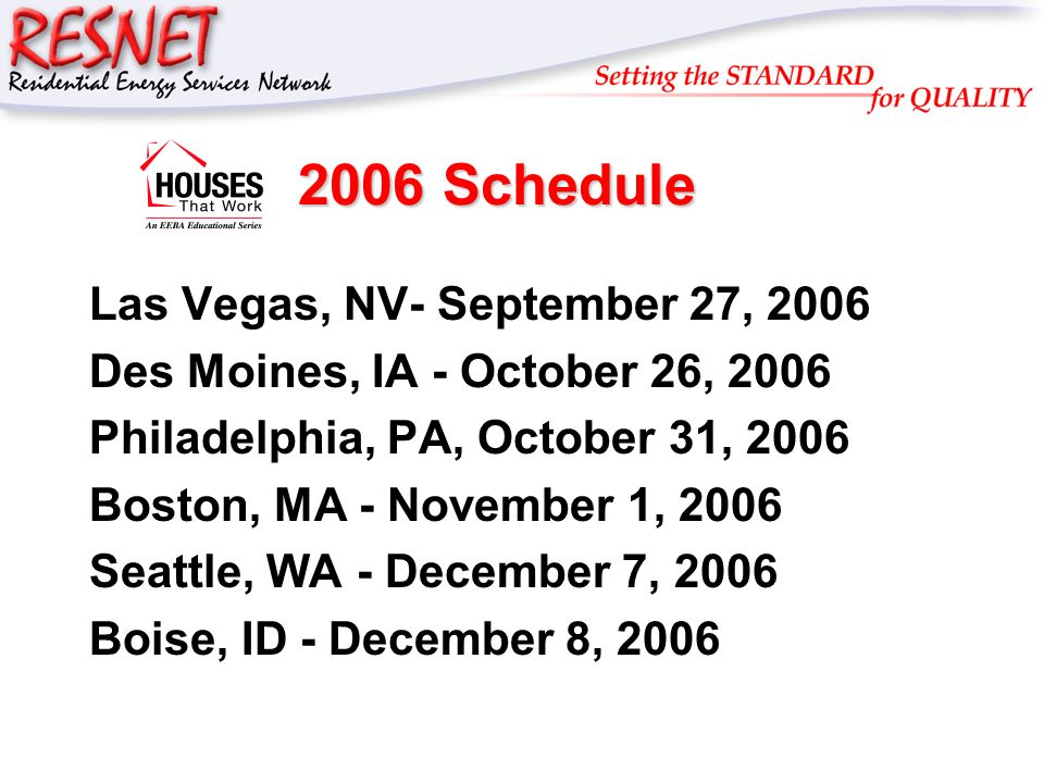 RESNET 2006 Schedule Las Vegas, NV- September 27, 2006 Des Moines, IA - October 26, 2006 Philadelphia, PA, October 31, 2006 Boston, MA - November 1, 2006 Seattle, WA - December 7, 2006 Boise, ID - December 8, 2006