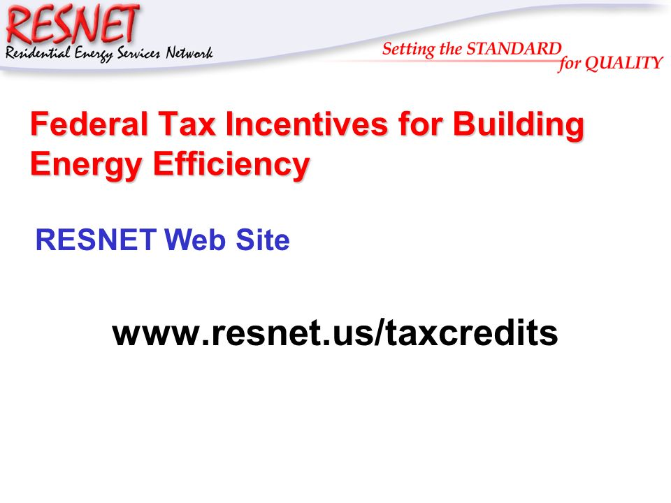 RESNET Federal Tax Incentives for Building Energy Efficiency RESNET Web Site www.resnet.us/taxcredits