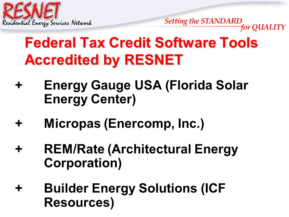 RESNET Federal Tax Credit Software Tools Accredited by RESNET +Energy Gauge USA (Florida Solar Energy Center) +Micropas (Enercomp, Inc.) +REM/Rate (Architectural Energy Corporation) +Builder Energy Solutions (ICF Resources)