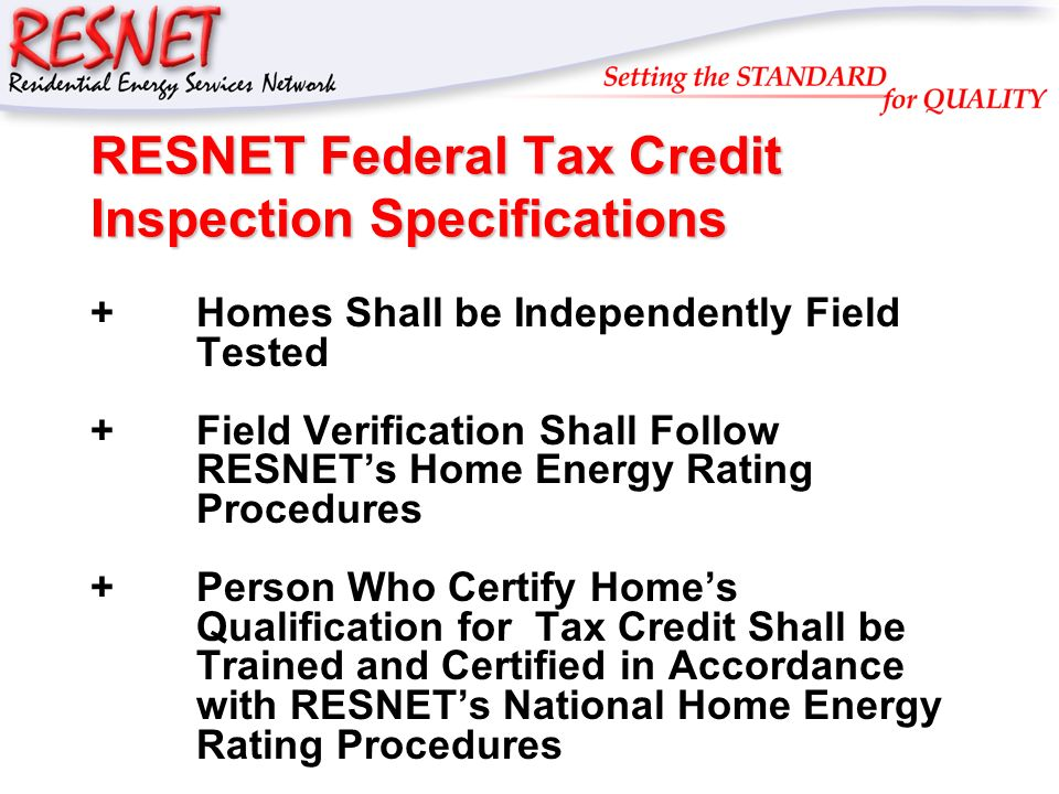 RESNET RESNET Federal Tax Credit Inspection Specifications +Homes Shall be Independently Field Tested +Field Verification Shall Follow RESNETs Home Energy Rating Procedures +Person Who Certify Homes Qualification for Tax Credit Shall be Trained and Certified in Accordance with RESNETs National Home Energy Rating Procedures