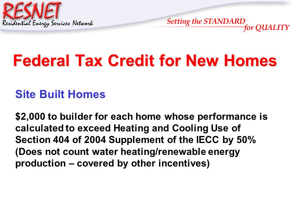 RESNET Federal Tax Credit for New Homes Site Built Homes $2,000 to builder for each home whose performance is calculated to exceed Heating and Cooling Use of Section 404 of 2004 Supplement of the IECC by 50% (Does not count water heating/renewable energy production – covered by other incentives)