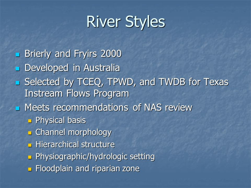 River Styles Brierly and Fryirs 2000 Brierly and Fryirs 2000 Developed in Australia Developed in Australia Selected by TCEQ, TPWD, and TWDB for Texas