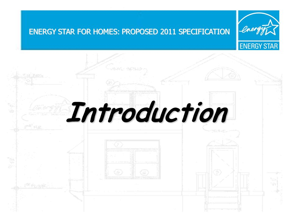 Introduction ENERGY STAR FOR HOMES: PROPOSED 2011 SPECIFICATION