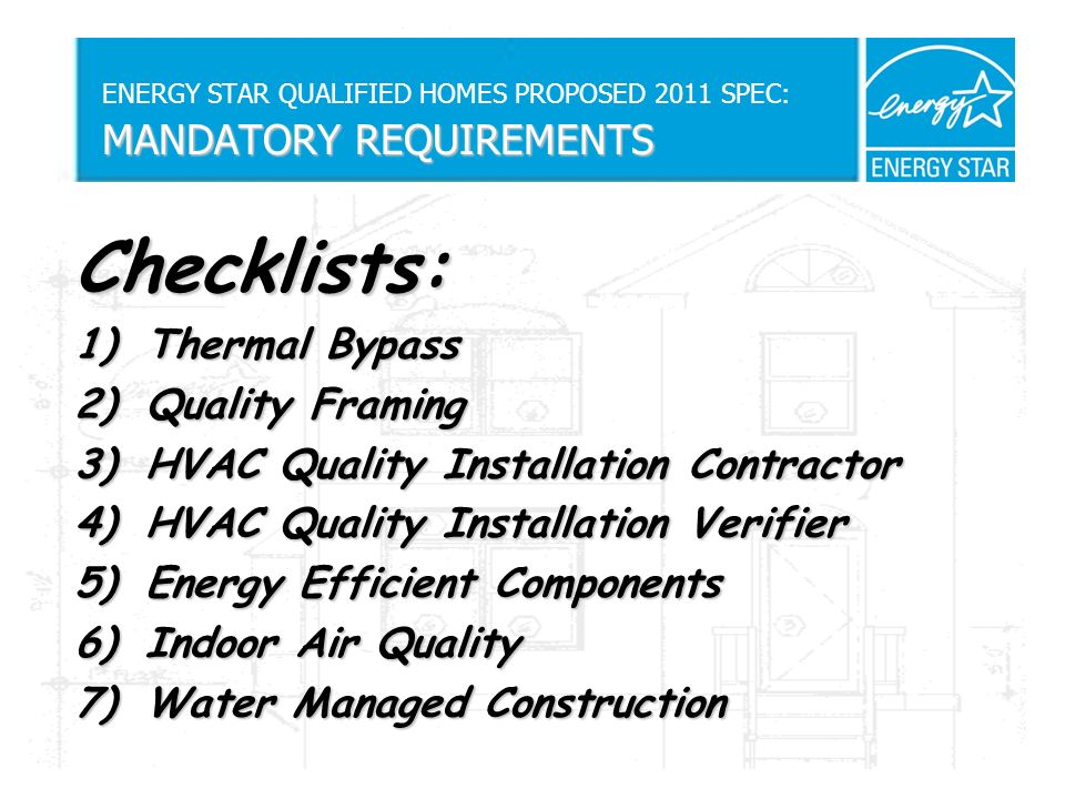 MANDATORY REQUIREMENTS ENERGY STAR QUALIFIED HOMES PROPOSED 2011 SPEC: MANDATORY REQUIREMENTS Checklists: 1)Thermal Bypass 2)Quality Framing 3)HVAC Quality Installation Contractor 4)HVAC Quality Installation Verifier 5)Energy Efficient Components 6)Indoor Air Quality 7)Water Managed Construction